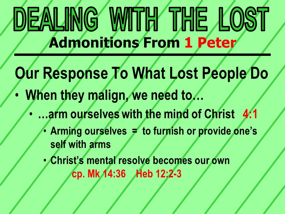 Our Response To What Lost People Do When they malign, we need to… …arm ourselves with the mind of Christ 4:1 Arming ourselves = to furnish or provide one's self with arms Christ's mental resolve becomes our own cp.