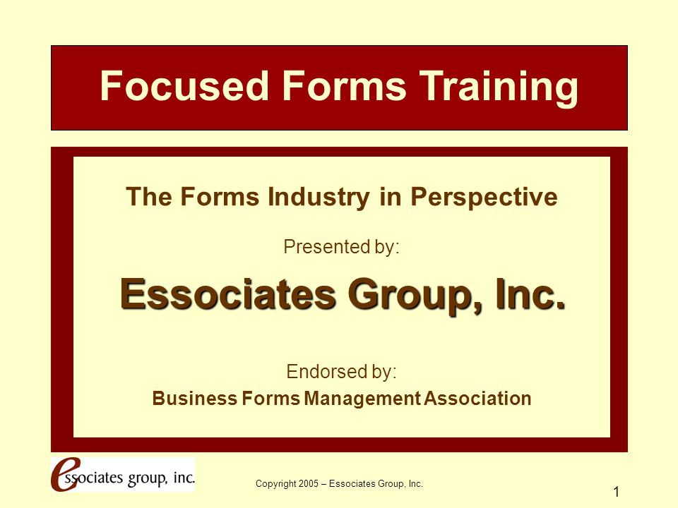Copyright 2005 – Essociates Group, Inc. 1 The Forms Industry in Perspective Presented by: Essociates Group, Inc. Endorsed by: Business Forms Managemen