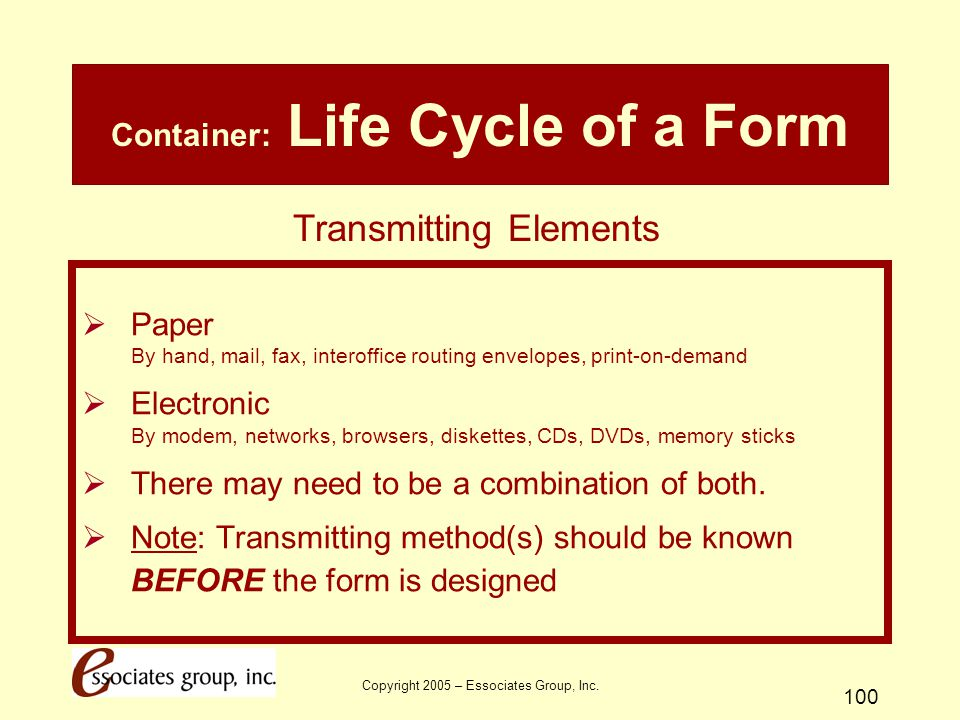 Copyright 2005 – Essociates Group, Inc. 100 Container: Life Cycle of a Form  Paper By hand, mail, fax, interoffice routing envelopes, print-on-demand