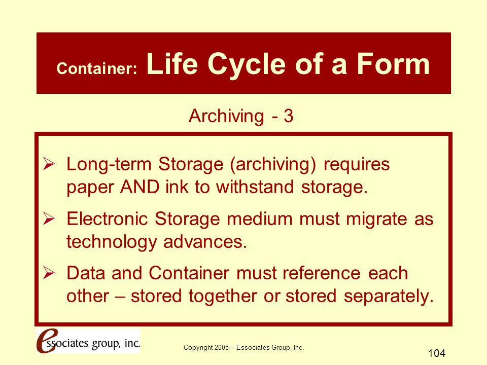 Copyright 2005 – Essociates Group, Inc. 104 Container: Life Cycle of a Form  Long-term Storage (archiving) requires paper AND ink to withstand storag