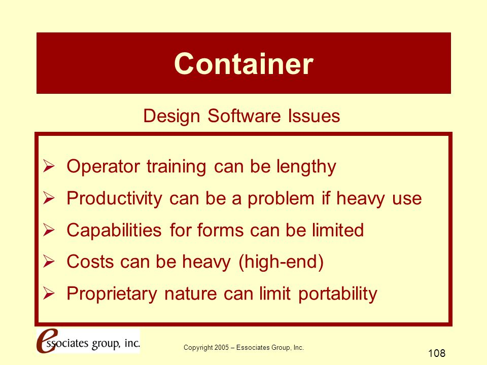 Copyright 2005 – Essociates Group, Inc. 108 Container  Operator training can be lengthy  Productivity can be a problem if heavy use  Capabilities f