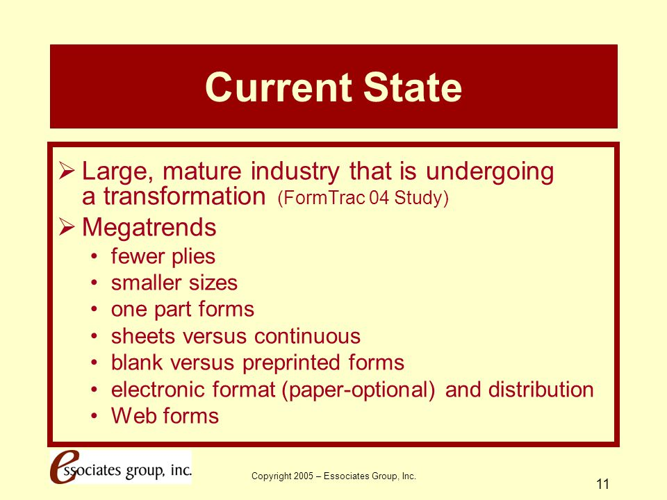 Copyright 2005 – Essociates Group, Inc. 11 Current State  Large, mature industry that is undergoing a transformation (FormTrac 04 Study)  Megatrends