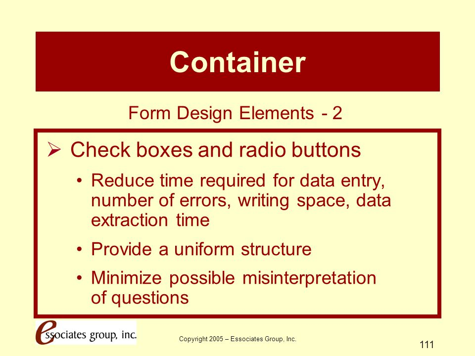 Copyright 2005 – Essociates Group, Inc. 111 Container  Check boxes and radio buttons Reduce time required for data entry, number of errors, writing s