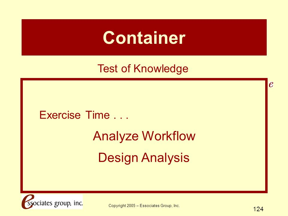 Copyright 2005 – Essociates Group, Inc. 124 Container Exercise Time... Analyze Workflow Design Analysis Test of Knowledge