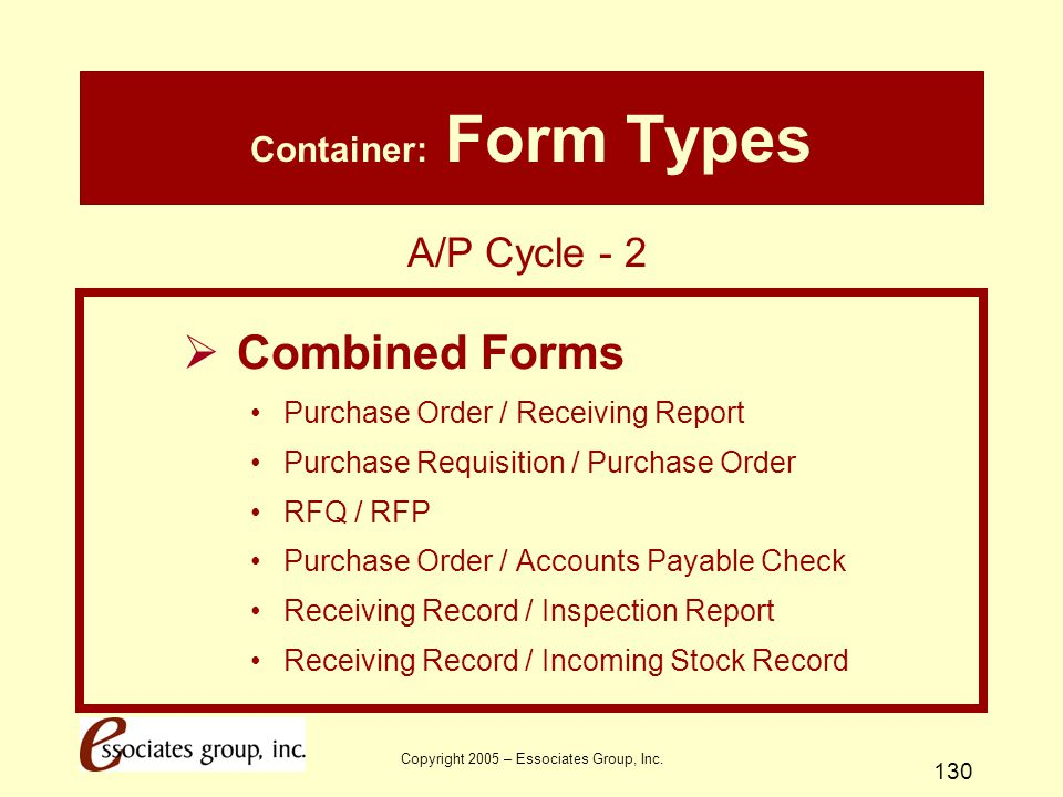 Copyright 2005 – Essociates Group, Inc. 130 Container: Form Types  Combined Forms Purchase Order / Receiving Report Purchase Requisition / Purchase O