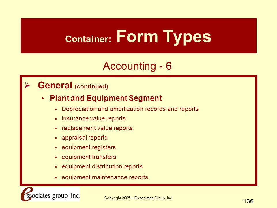 Copyright 2005 – Essociates Group, Inc. 136 Container: Form Types  General (continued) Plant and Equipment Segment  Depreciation and amortization re