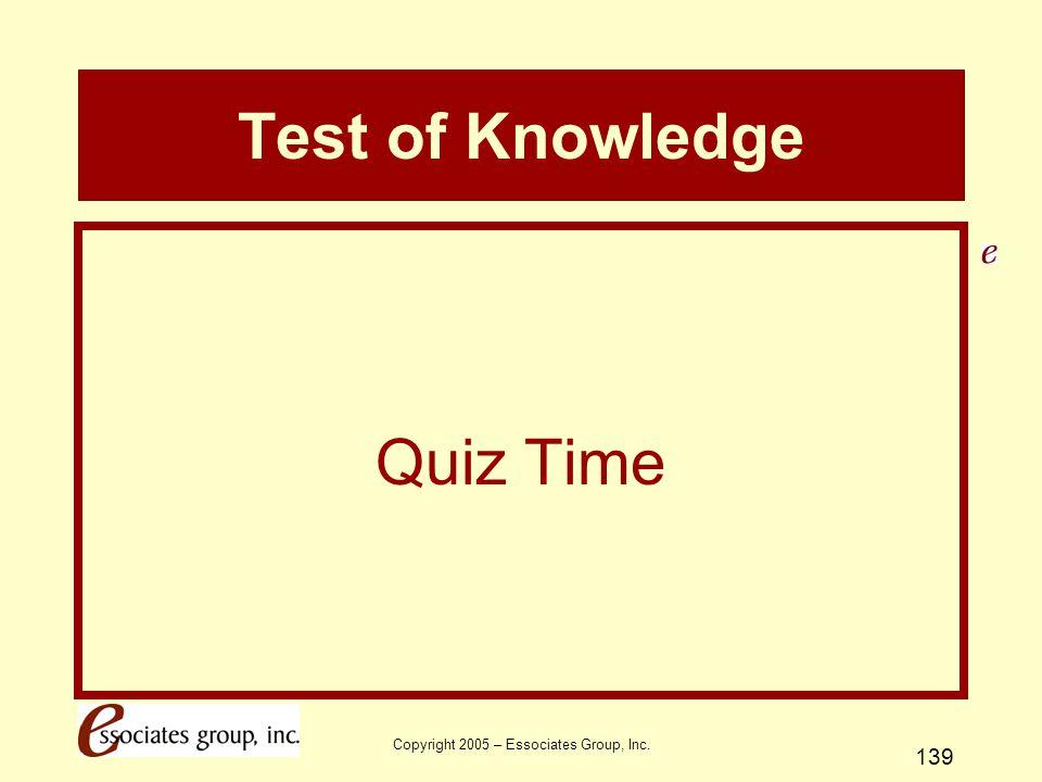 Copyright 2005 – Essociates Group, Inc. 139 Test of Knowledge Quiz Time