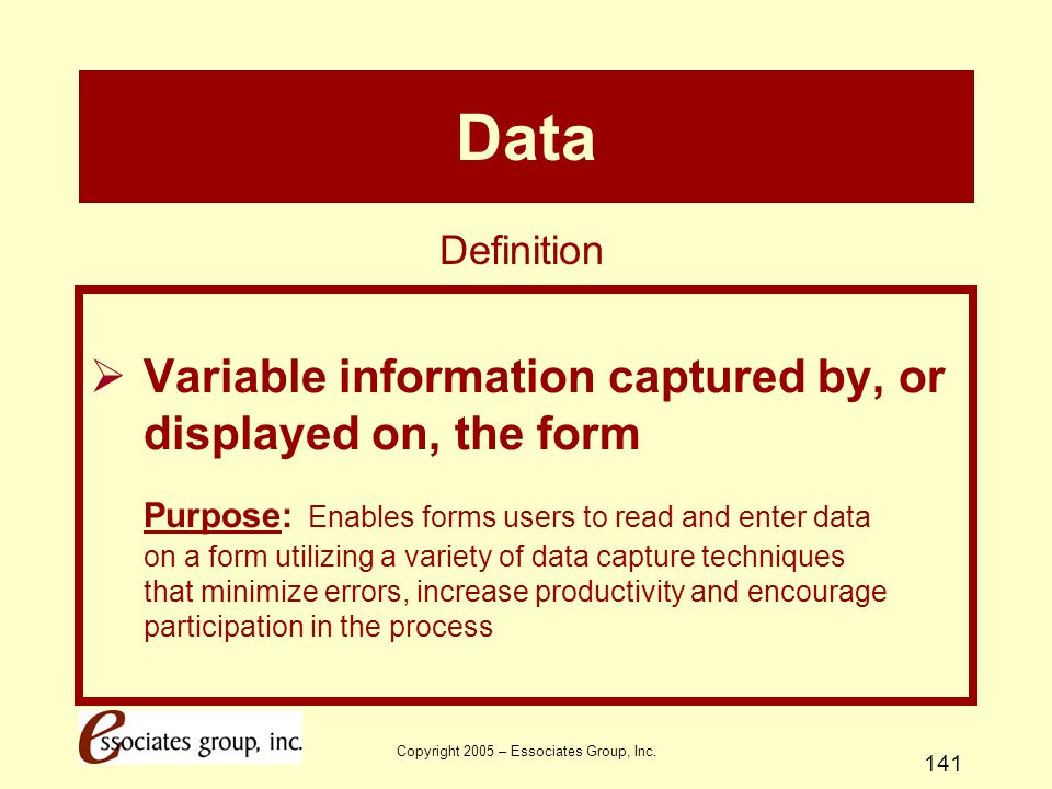 Copyright 2005 – Essociates Group, Inc. 141 Data  Variable information captured by, or displayed on, the form Purpose: Enables forms users to read an