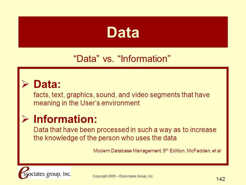 Copyright 2005 – Essociates Group, Inc. 142 Data  Data: facts, text, graphics, sound, and video segments that have meaning in the User's environment