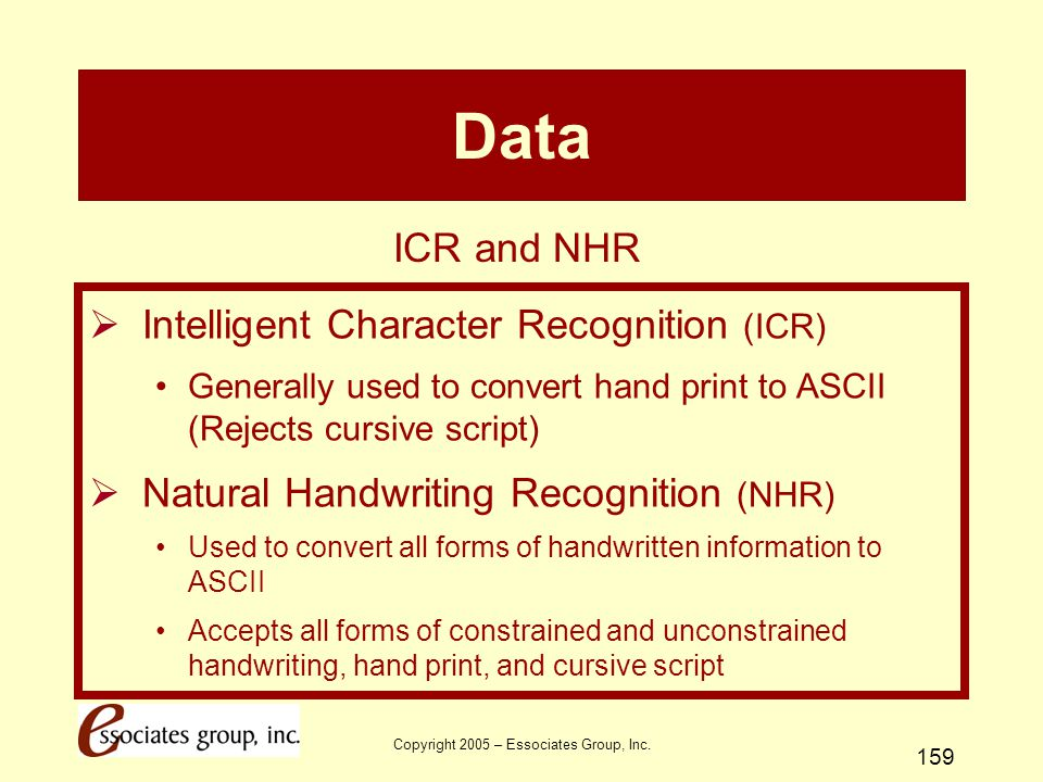 Copyright 2005 – Essociates Group, Inc. 159 Data  Intelligent Character Recognition (ICR) Generally used to convert hand print to ASCII (Rejects curs