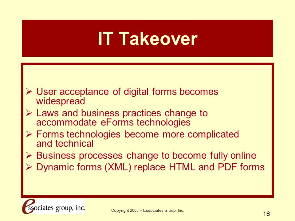 Copyright 2005 – Essociates Group, Inc. 16 IT Takeover  User acceptance of digital forms becomes widespread  Laws and business practices change to a