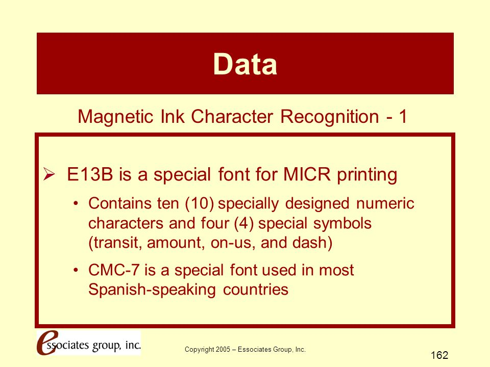 Copyright 2005 – Essociates Group, Inc. 162 Data  E13B is a special font for MICR printing Contains ten (10) specially designed numeric characters an
