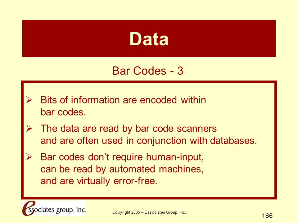 Copyright 2005 – Essociates Group, Inc. 166 Data  Bits of information are encoded within bar codes.  The data are read by bar code scanners and are