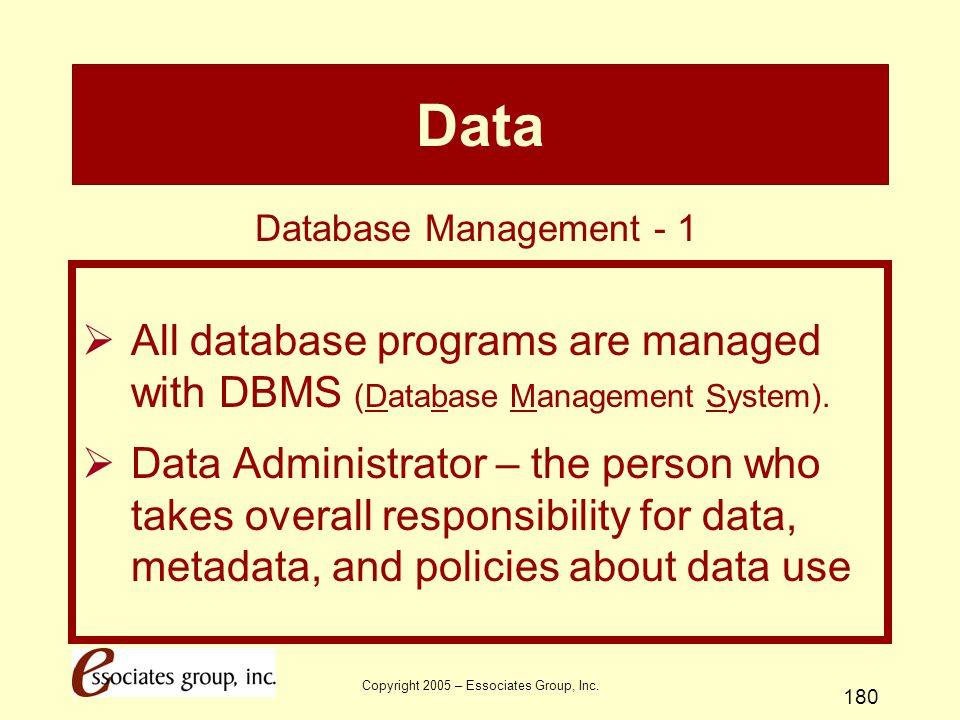 Copyright 2005 – Essociates Group, Inc. 180 Data  All database programs are managed with DBMS (Database Management System).  Data Administrator – th