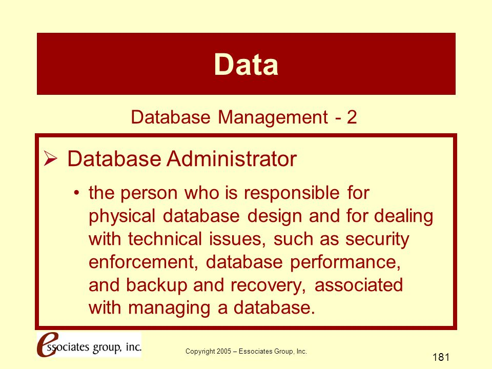 Copyright 2005 – Essociates Group, Inc. 181 Data  Database Administrator the person who is responsible for physical database design and for dealing w