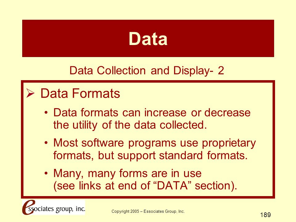 Copyright 2005 – Essociates Group, Inc. 189 Data  Data Formats Data formats can increase or decrease the utility of the data collected. Most software