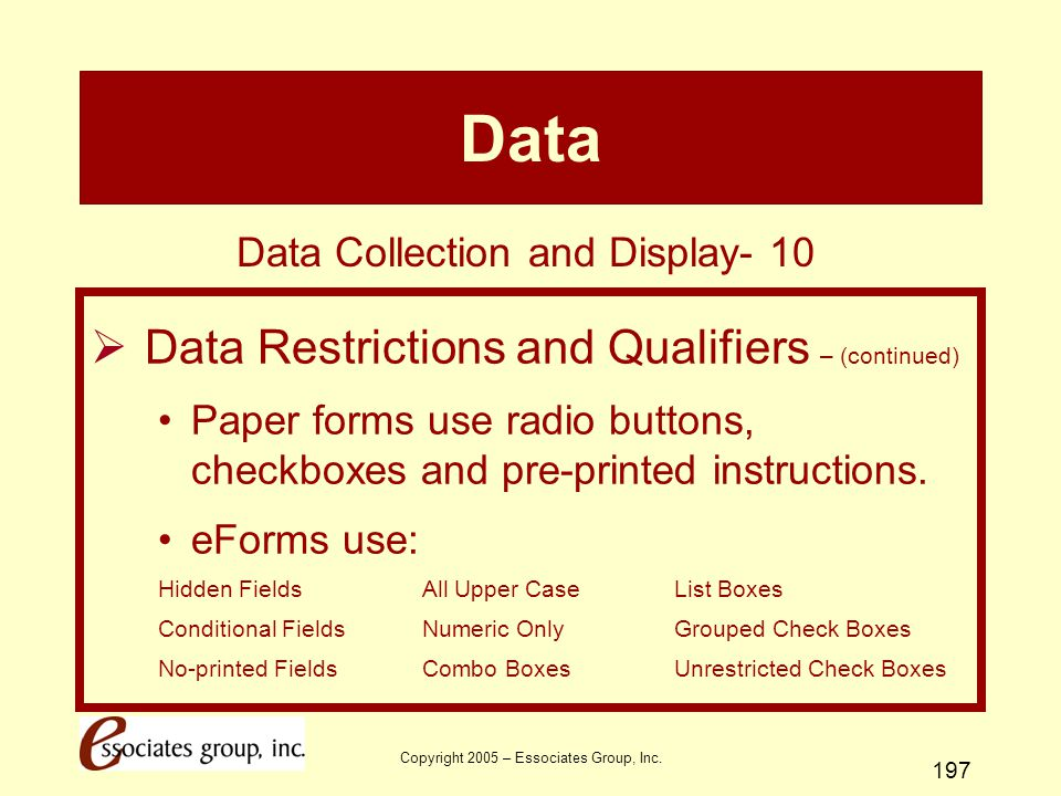 Copyright 2005 – Essociates Group, Inc. 197 Data  Data Restrictions and Qualifiers – (continued) Paper forms use radio buttons, checkboxes and pre-pr