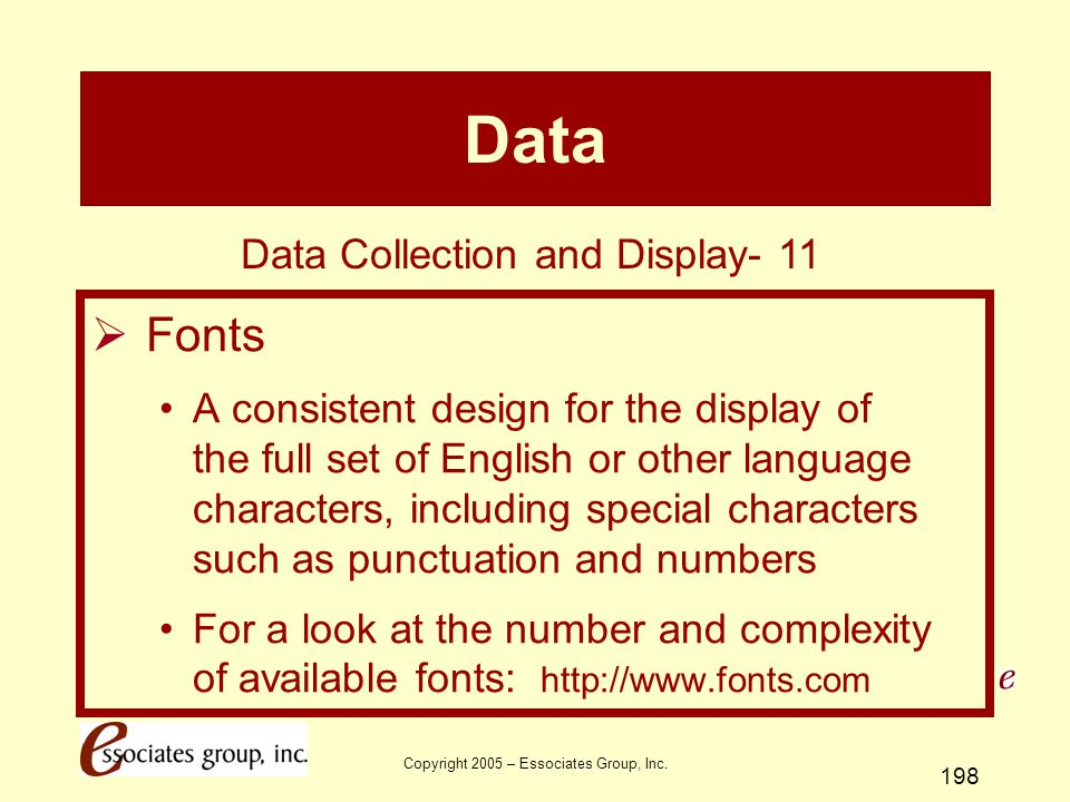 Copyright 2005 – Essociates Group, Inc. 198 Data  Fonts A consistent design for the display of the full set of English or other language characters,