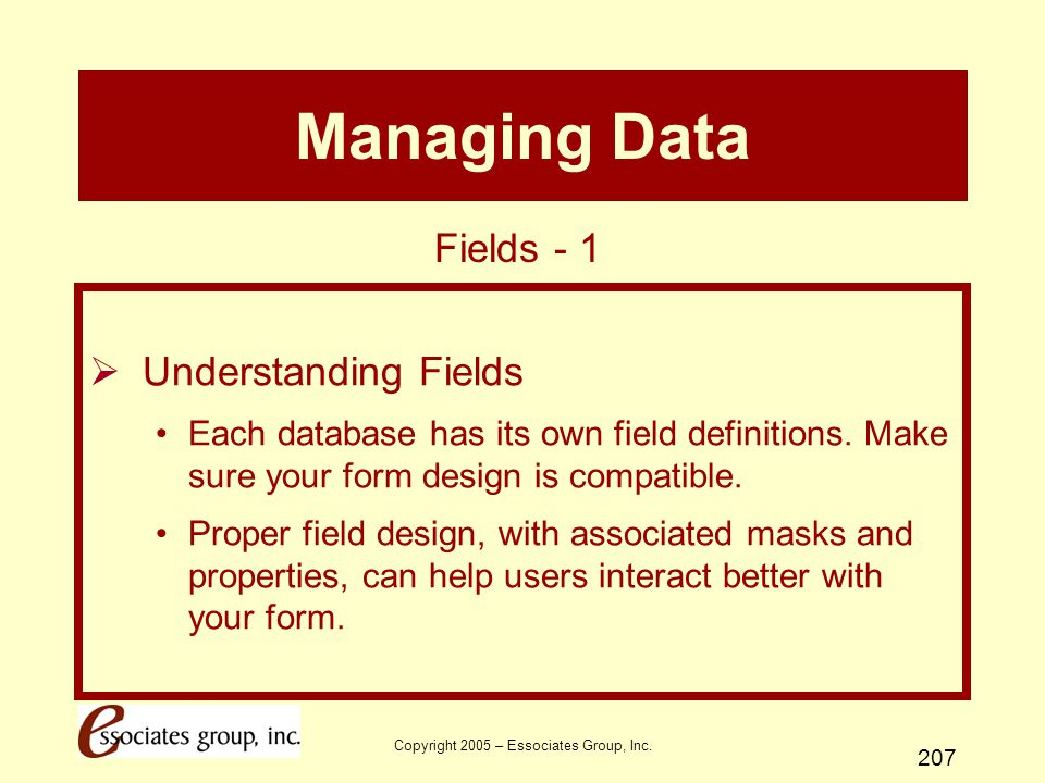 Copyright 2005 – Essociates Group, Inc. 207 Managing Data  Understanding Fields Each database has its own field definitions. Make sure your form desi
