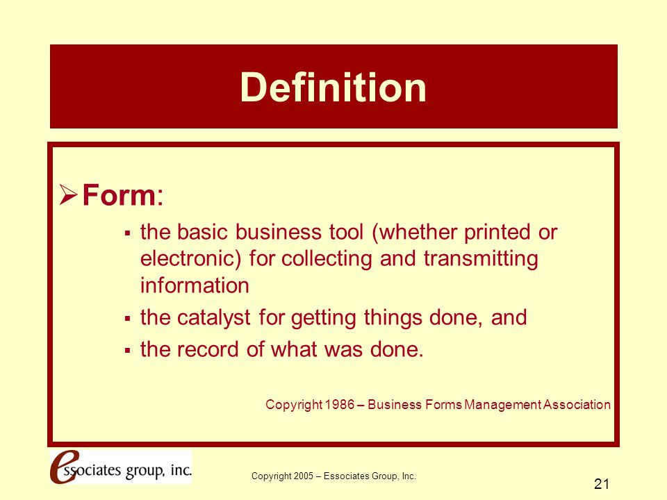 Copyright 2005 – Essociates Group, Inc. 21 Definition  Form:  the basic business tool (whether printed or electronic) for collecting and transmittin