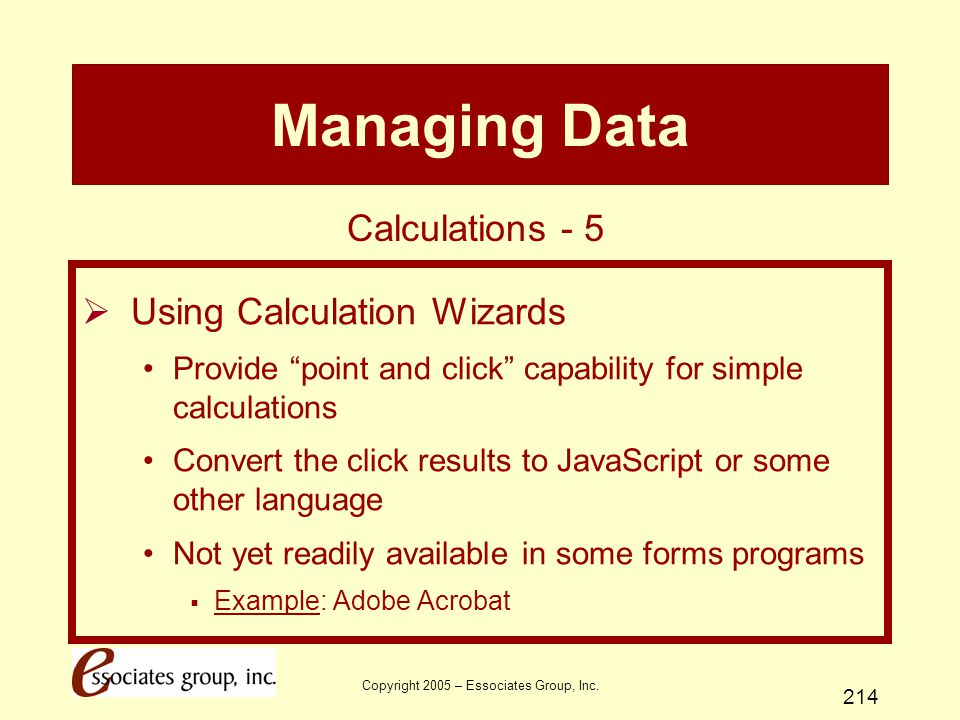 """Copyright 2005 – Essociates Group, Inc. 214 Managing Data  Using Calculation Wizards Provide """"point and click"""" capability for simple calculations Con"""