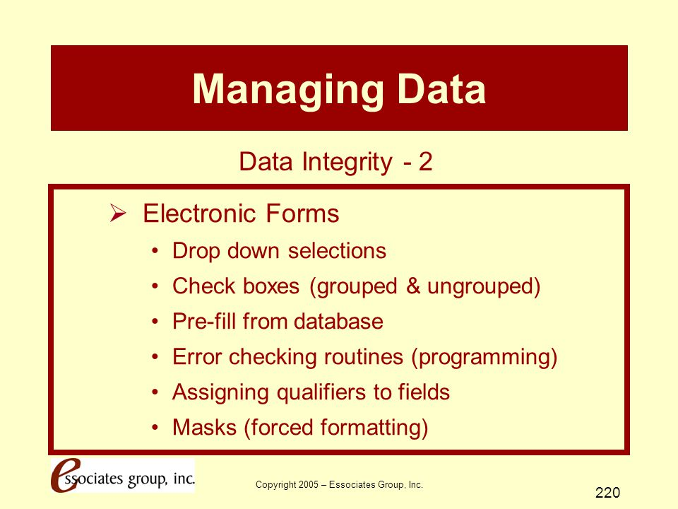 Copyright 2005 – Essociates Group, Inc. 220 Managing Data  Electronic Forms Drop down selections Check boxes (grouped & ungrouped) Pre-fill from data
