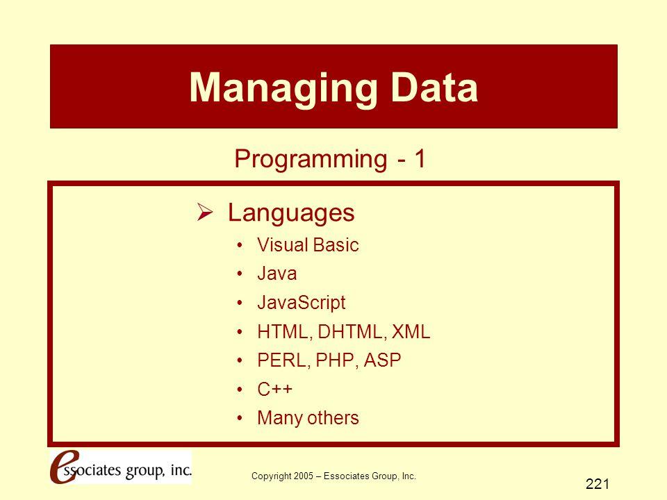 Copyright 2005 – Essociates Group, Inc. 221 Managing Data  Languages Visual Basic Java JavaScript HTML, DHTML, XML PERL, PHP, ASP C++ Many others Pro