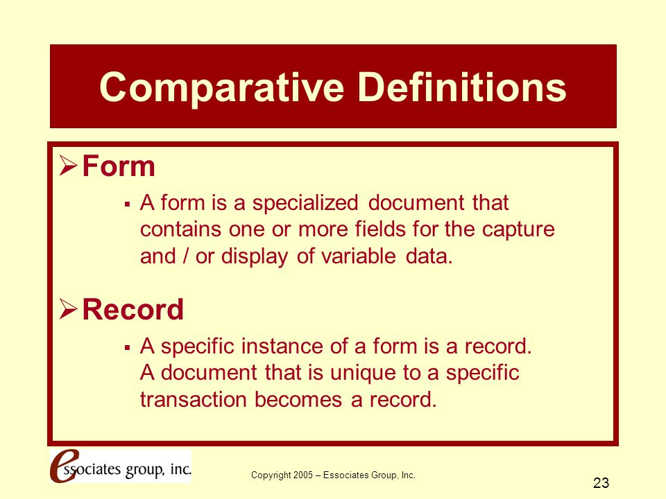 Copyright 2005 – Essociates Group, Inc. 23 Comparative Definitions  Form  A form is a specialized document that contains one or more fields for the