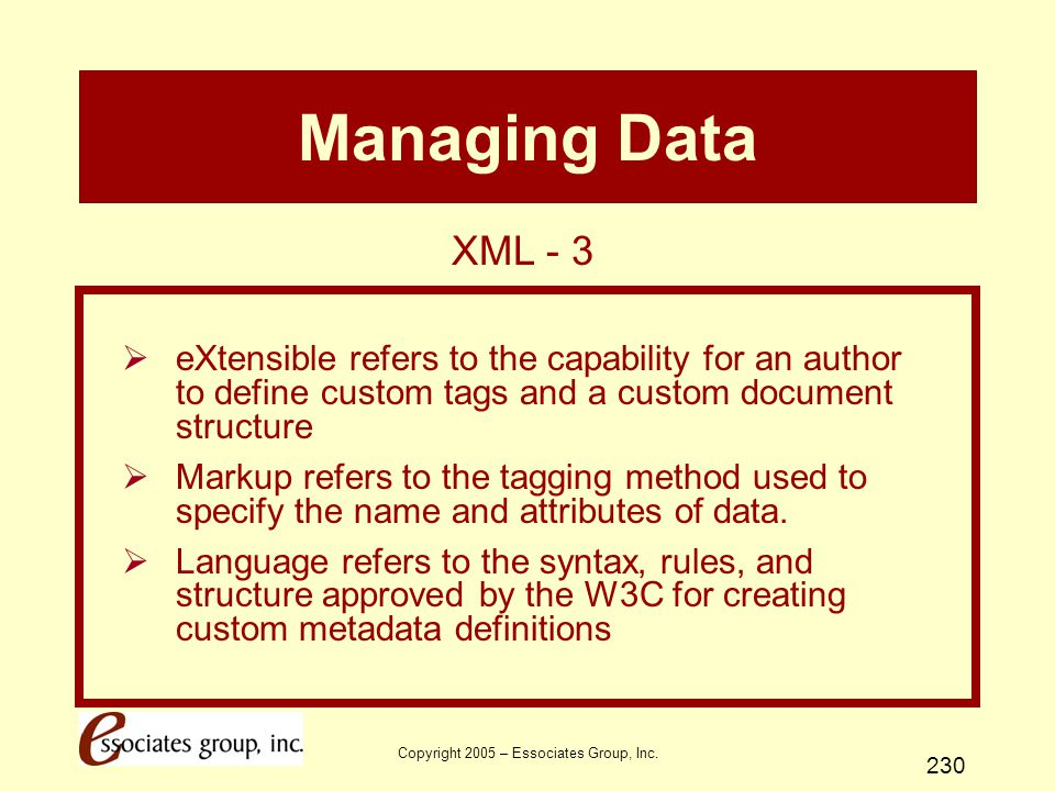 Copyright 2005 – Essociates Group, Inc. 230 Managing Data  eXtensible refers to the capability for an author to define custom tags and a custom docum