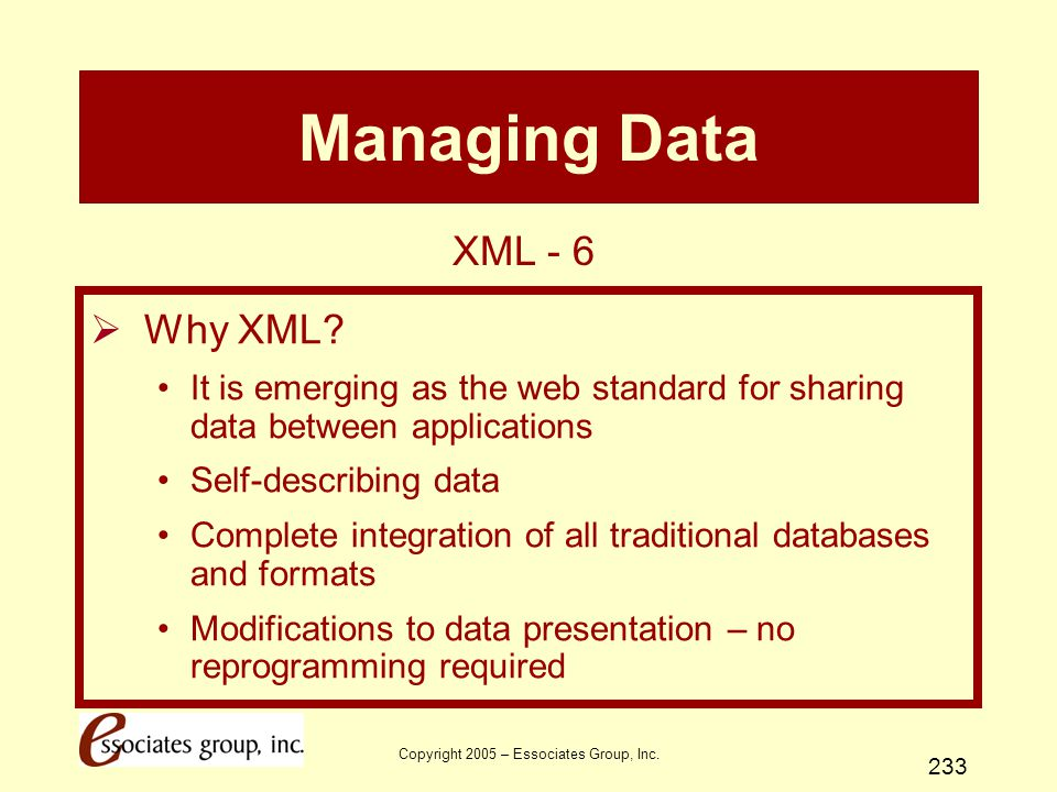 Copyright 2005 – Essociates Group, Inc. 233 Managing Data  Why XML? It is emerging as the web standard for sharing data between applications Self-des