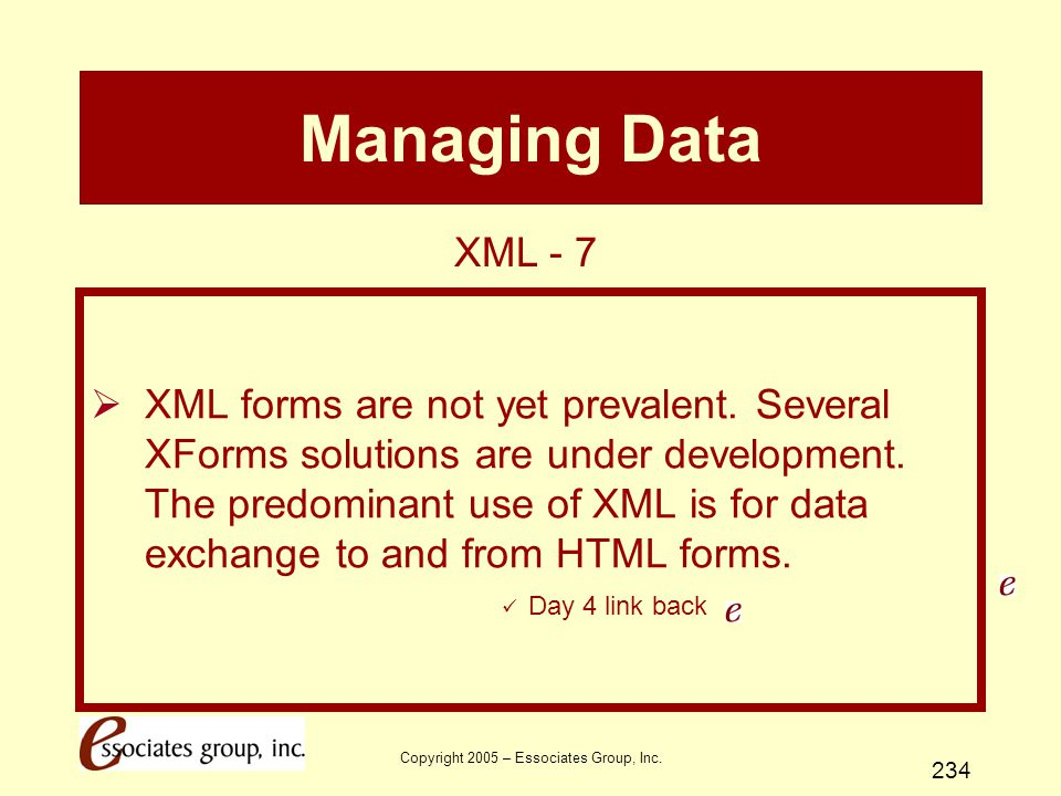 Copyright 2005 – Essociates Group, Inc. 234 Managing Data  XML forms are not yet prevalent. Several XForms solutions are under development. The predo