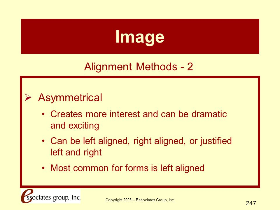 Copyright 2005 – Essociates Group, Inc. 247 Image  Asymmetrical Creates more interest and can be dramatic and exciting Can be left aligned, right ali