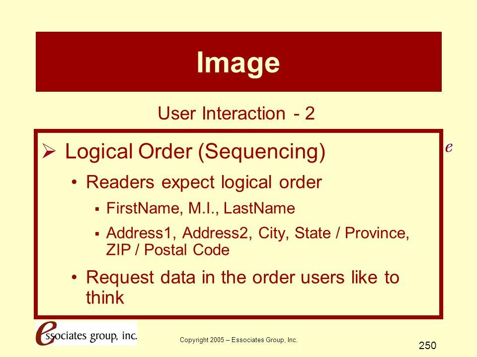 Copyright 2005 – Essociates Group, Inc. 250 Image  Logical Order (Sequencing) Readers expect logical order  FirstName, M.I., LastName  Address1, Ad