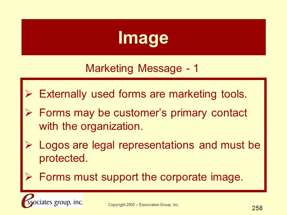 Copyright 2005 – Essociates Group, Inc. 258 Image  Externally used forms are marketing tools.  Forms may be customer's primary contact with the orga