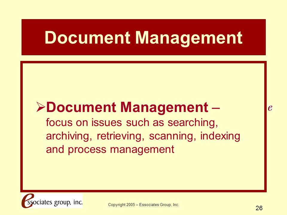 Copyright 2005 – Essociates Group, Inc. 26 Document Management  Document Management – focus on issues such as searching, archiving, retrieving, scann