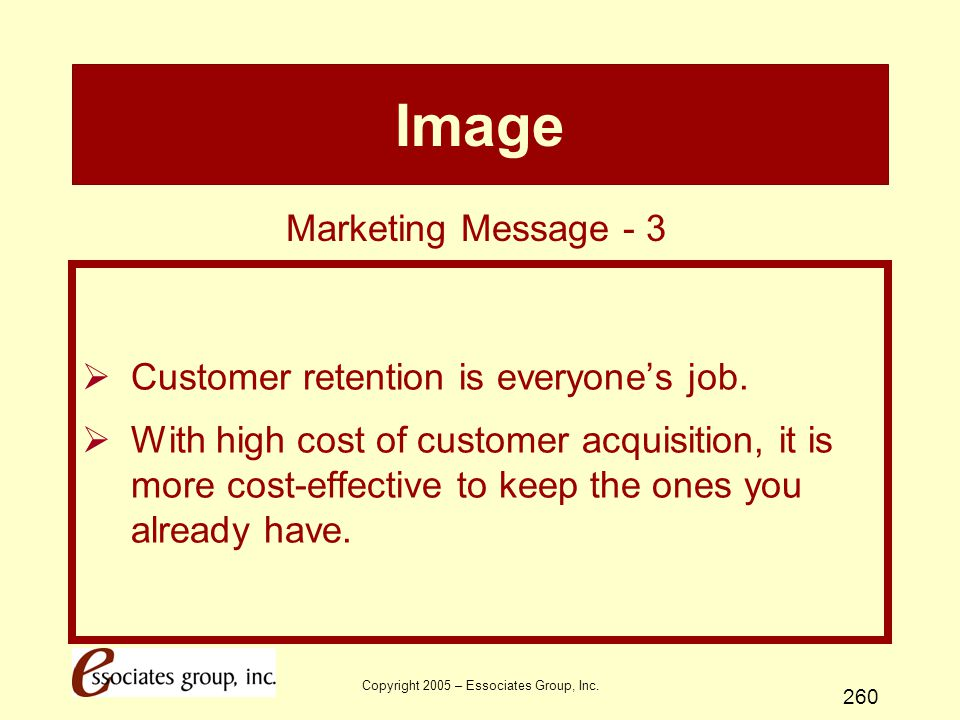 Copyright 2005 – Essociates Group, Inc. 260 Image  Customer retention is everyone's job.  With high cost of customer acquisition, it is more cost-ef