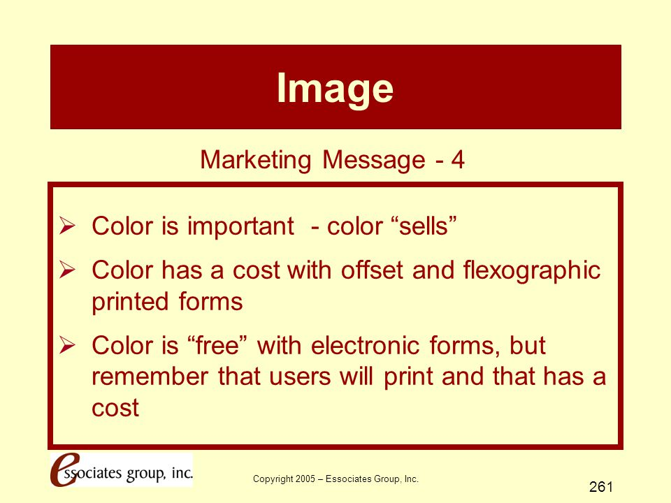 """Copyright 2005 – Essociates Group, Inc. 261 Image  Color is important - color """"sells""""  Color has a cost with offset and flexographic printed forms """