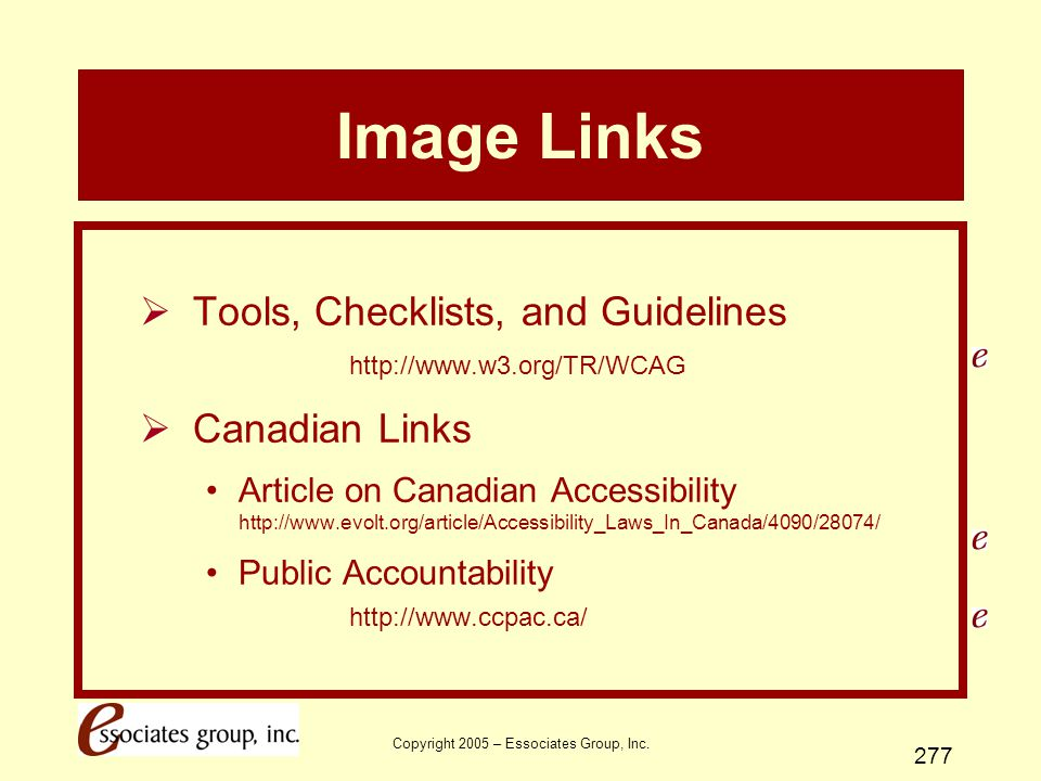 Copyright 2005 – Essociates Group, Inc. 277 Image Links  Tools, Checklists, and Guidelines http://www.w3.org/TR/WCAG  Canadian Links Article on Cana