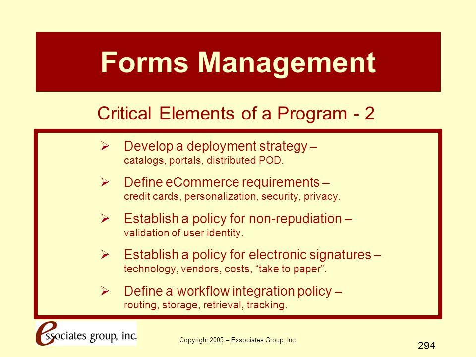 Copyright 2005 – Essociates Group, Inc. 294 Forms Management  Develop a deployment strategy – catalogs, portals, distributed POD.  Define eCommerce