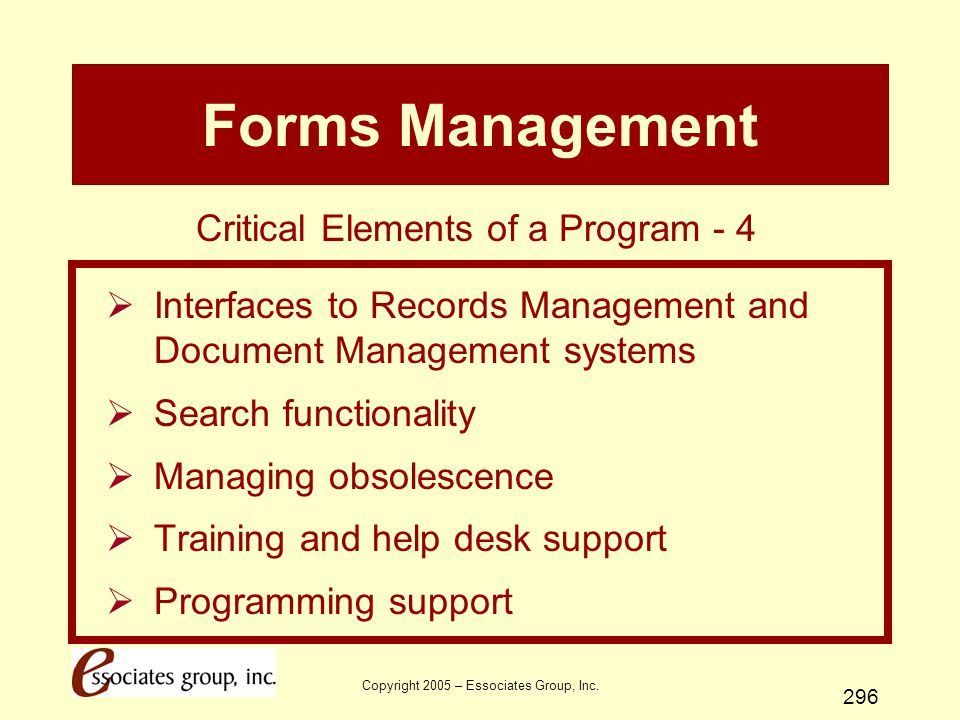 Copyright 2005 – Essociates Group, Inc. 296 Forms Management  Interfaces to Records Management and Document Management systems  Search functionality