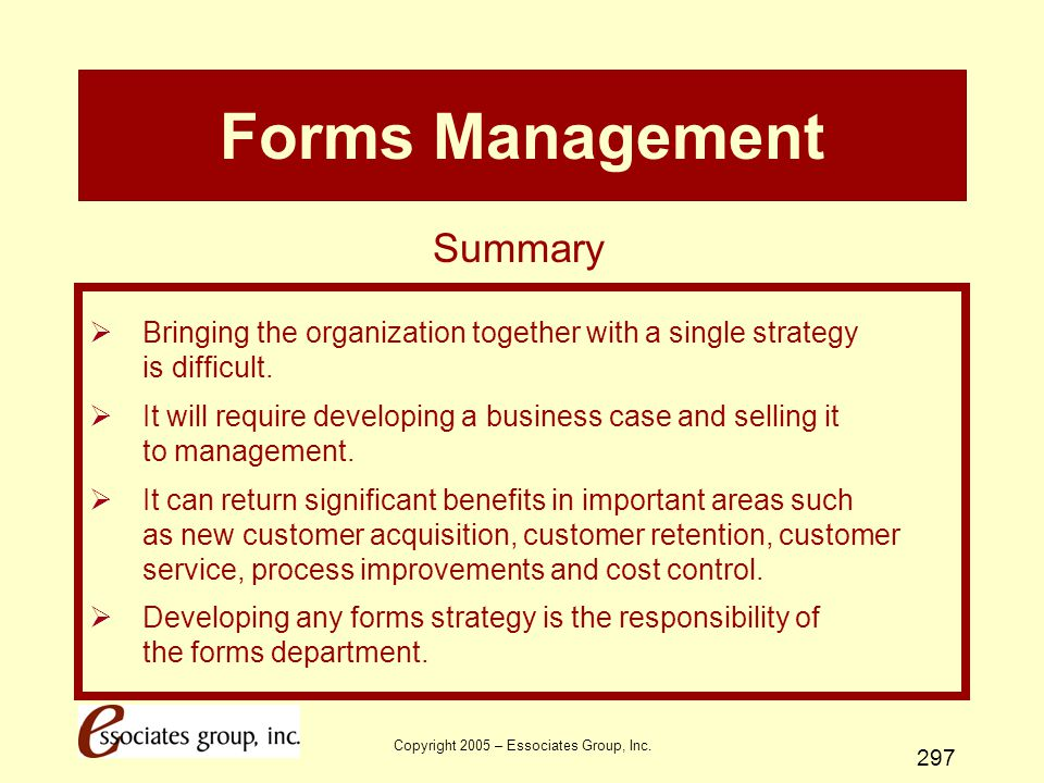 Copyright 2005 – Essociates Group, Inc. 297 Forms Management  Bringing the organization together with a single strategy is difficult.  It will requi