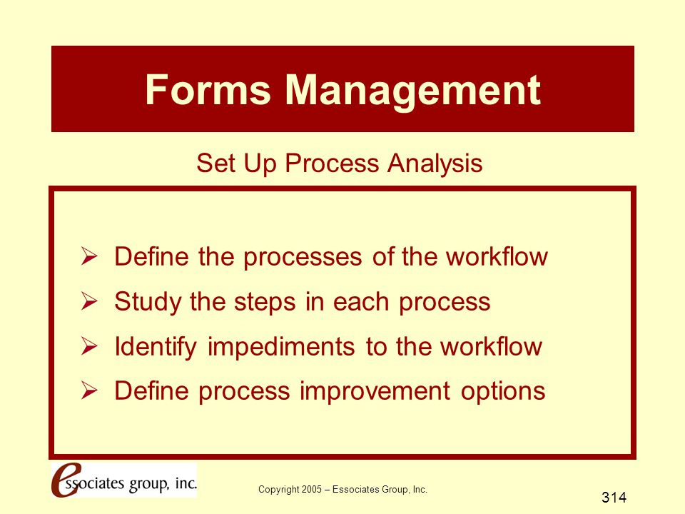 Copyright 2005 – Essociates Group, Inc. 314 Forms Management  Define the processes of the workflow  Study the steps in each process  Identify imped