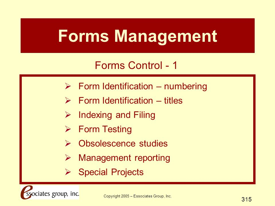Copyright 2005 – Essociates Group, Inc. 315 Forms Management  Form Identification – numbering  Form Identification – titles  Indexing and Filing 