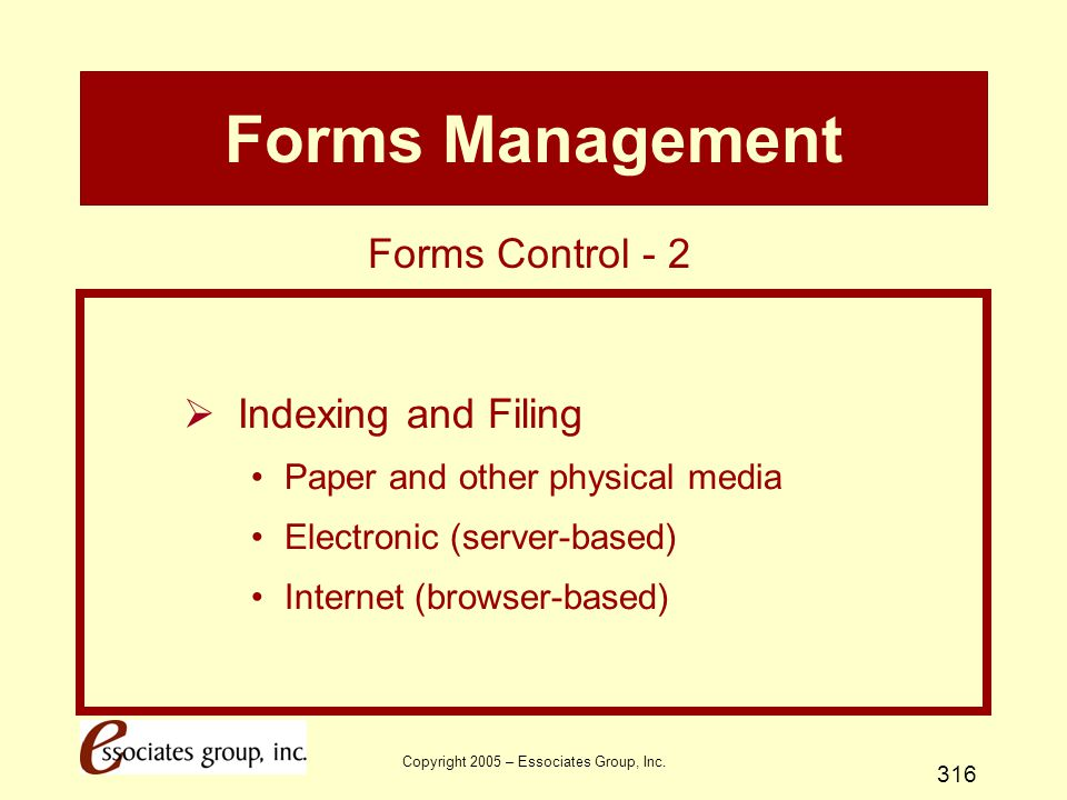 Copyright 2005 – Essociates Group, Inc. 316 Forms Management  Indexing and Filing Paper and other physical media Electronic (server-based) Internet (
