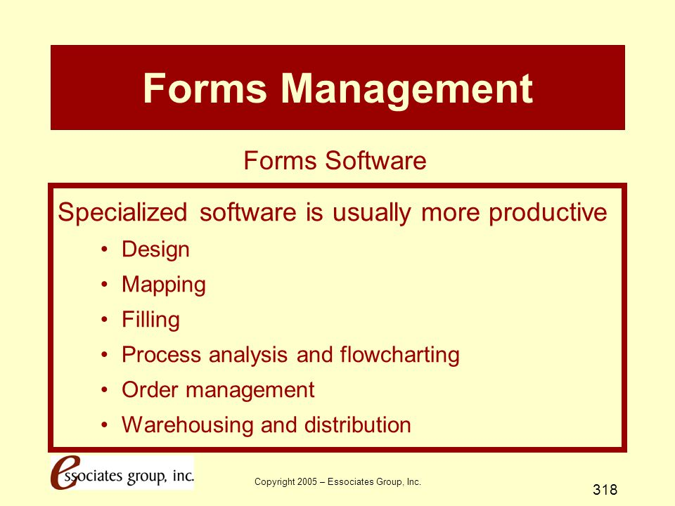 Copyright 2005 – Essociates Group, Inc. 318 Forms Management Specialized software is usually more productive Design Mapping Filling Process analysis a