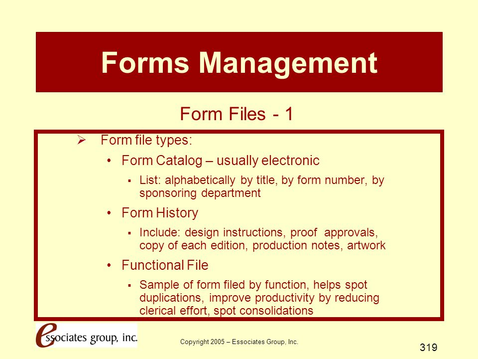 Copyright 2005 – Essociates Group, Inc. 319 Forms Management  Form file types: Form Catalog – usually electronic  List: alphabetically by title, by