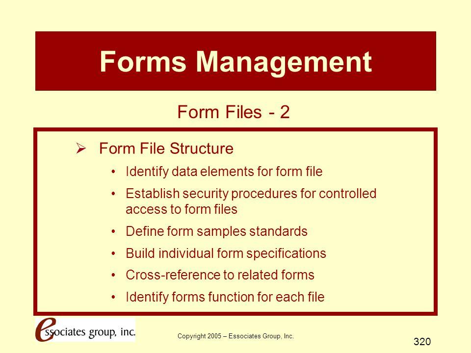 Copyright 2005 – Essociates Group, Inc. 320 Forms Management  Form File Structure Identify data elements for form file Establish security procedures