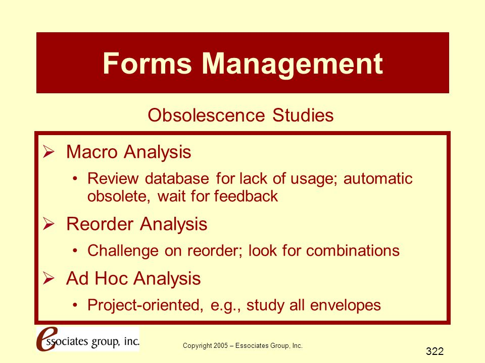 Copyright 2005 – Essociates Group, Inc. 322 Forms Management  Macro Analysis Review database for lack of usage; automatic obsolete, wait for feedback