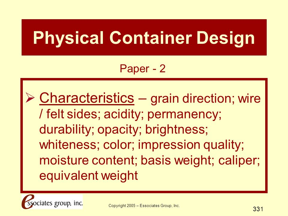 Copyright 2005 – Essociates Group, Inc. 331 Physical Container Design  Characteristics – grain direction; wire / felt sides; acidity; permanency; dur