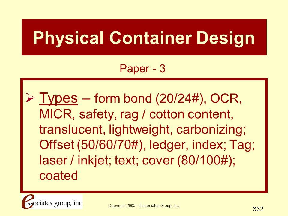 Copyright 2005 – Essociates Group, Inc. 332 Physical Container Design  Types – form bond (20/24#), OCR, MICR, safety, rag / cotton content, transluce